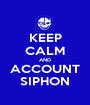 KEEP CALM AND ACCOUNT SIPHON - Personalised Poster A1 size