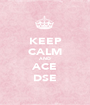 KEEP CALM AND ACE DSE - Personalised Poster A1 size