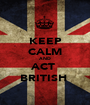 KEEP CALM AND ACT  BRITISH  - Personalised Poster A1 size