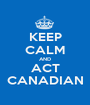 KEEP CALM AND ACT CANADIAN - Personalised Poster A1 size