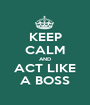 KEEP CALM AND ACT LIKE A BOSS - Personalised Poster A1 size