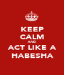 KEEP CALM AND ACT LIKE A HABESHA - Personalised Poster A1 size
