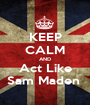 KEEP CALM AND Act Like Sam Maden  - Personalised Poster A1 size