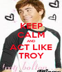 KEEP CALM AND ACT LIKE TROY - Personalised Poster A1 size