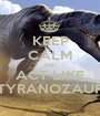 KEEP CALM AND ACT LIKE TYRANOZAUR - Personalised Poster A1 size
