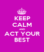 KEEP CALM AND ACT YOUR BEST - Personalised Poster A1 size