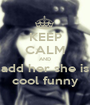 KEEP CALM AND add her she is cool funny - Personalised Poster A1 size