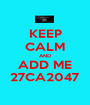 KEEP CALM AND ADD ME 27CA2047 - Personalised Poster A1 size