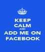 KEEP CALM AND ADD ME ON FACEBOOK - Personalised Poster A1 size