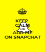 KEEP  CALM AND ADD ME ON SNAPCHAT - Personalised Poster A1 size