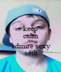 keep calm and admire sexy seth - Personalised Poster A1 size