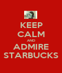 KEEP CALM AND ADMIRE STARBUCKS - Personalised Poster A1 size