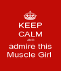 KEEP CALM AND admire this Muscle Girl  - Personalised Poster A1 size