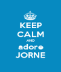 KEEP CALM AND adore JORNE - Personalised Poster A1 size