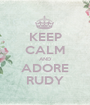 KEEP CALM AND ADORE RUDY - Personalised Poster A1 size