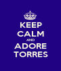 KEEP CALM AND ADORE TORRES - Personalised Poster A1 size
