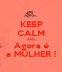 KEEP CALM AND Agora é a MULHER ! - Personalised Poster A1 size