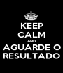 KEEP CALM AND AGUARDE O RESULTADO - Personalised Poster A1 size