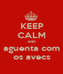 KEEP CALM AND aguenta com os avecs - Personalised Poster A1 size