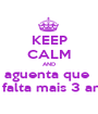KEEP CALM AND aguenta que  só falta mais 3 anos - Personalised Poster A1 size
