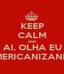 KEEP CALM AND AI, OLHA EU AMERICANIZANDO - Personalised Poster A1 size
