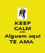KEEP CALM AND Alguem aqui TE AMA  - Personalised Poster A1 size