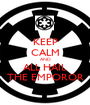 KEEP CALM AND ALL HAIL THE EMPOROR - Personalised Poster A1 size