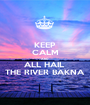 KEEP CALM AND ALL HAIL  THE RIVER BAKNA - Personalised Poster A1 size