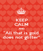 """KEEP CALM AND """"All that is gold  does not glitter"""" - Personalised Poster A1 size"""