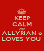 KEEP CALM AND ALLYRIAN o LOVES YOU  - Personalised Poster A1 size
