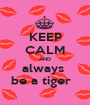 KEEP CALM AND always  be a tiger   - Personalised Poster A1 size