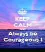 KEEP CALM AND Always be Courageous I - Personalised Poster A1 size