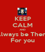 KEEP CALM AND Always be There For you - Personalised Poster A1 size