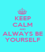 KEEP CALM AND ALWAYS BE YOURSELF - Personalised Poster A1 size