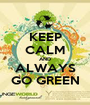 KEEP CALM AND ALWAYS GO GREEN - Personalised Poster A1 size