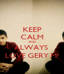 KEEP CALM AND ALWAYS  LOVE GERY M! - Personalised Poster A1 size