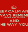 KEEP CALM AND ALWAYS REMEMBER  LOVE THE WAY YOU LIVE AND LIVE THE WAY YOU LOVE - Personalised Poster A1 size