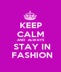 KEEP CALM AND  ALWAYS  STAY IN  FASHION - Personalised Poster A1 size