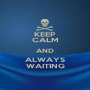 KEEP CALM AND ALWAYS WAITING - Personalised Poster A1 size