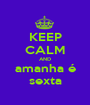 KEEP CALM AND amanha é sexta - Personalised Poster A1 size