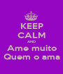 KEEP CALM AND Ame muito Quem o ama - Personalised Poster A1 size