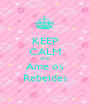 KEEP CALM AND Ame os Rebeldes - Personalised Poster A1 size