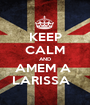 KEEP CALM AND AMEM A  LARISSA   - Personalised Poster A1 size