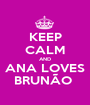 KEEP CALM AND ANA LOVES BRUNÃO  - Personalised Poster A1 size