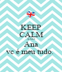 KEEP CALM AND Ana vc é meu tudo.  - Personalised Poster A1 size