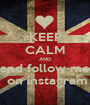 KEEP CALM AND and follow me  on instagram - Personalised Poster A1 size