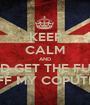 KEEP CALM AND AND GET THE FUCK OFF MY COPUTER - Personalised Poster A1 size