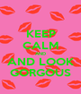 KEEP CALM AND AND LOOK GORGOUS - Personalised Poster A1 size