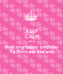 KEEP CALM And And sing happy birthday To Princess Helena - Personalised Poster A1 size