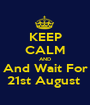 KEEP CALM AND And Wait For 21st August  - Personalised Poster A1 size